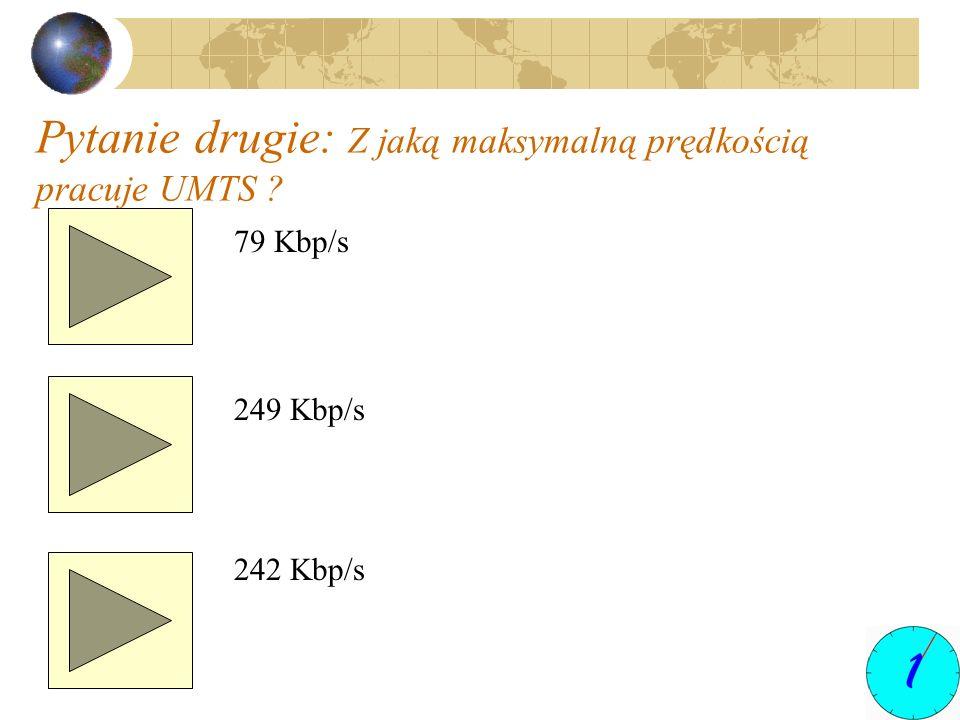 Pytanie drugie: Z jaką maksymalną prędkością pracuje UMTS ? 79 Kbp/s 249 Kbp/s 242 Kbp/s