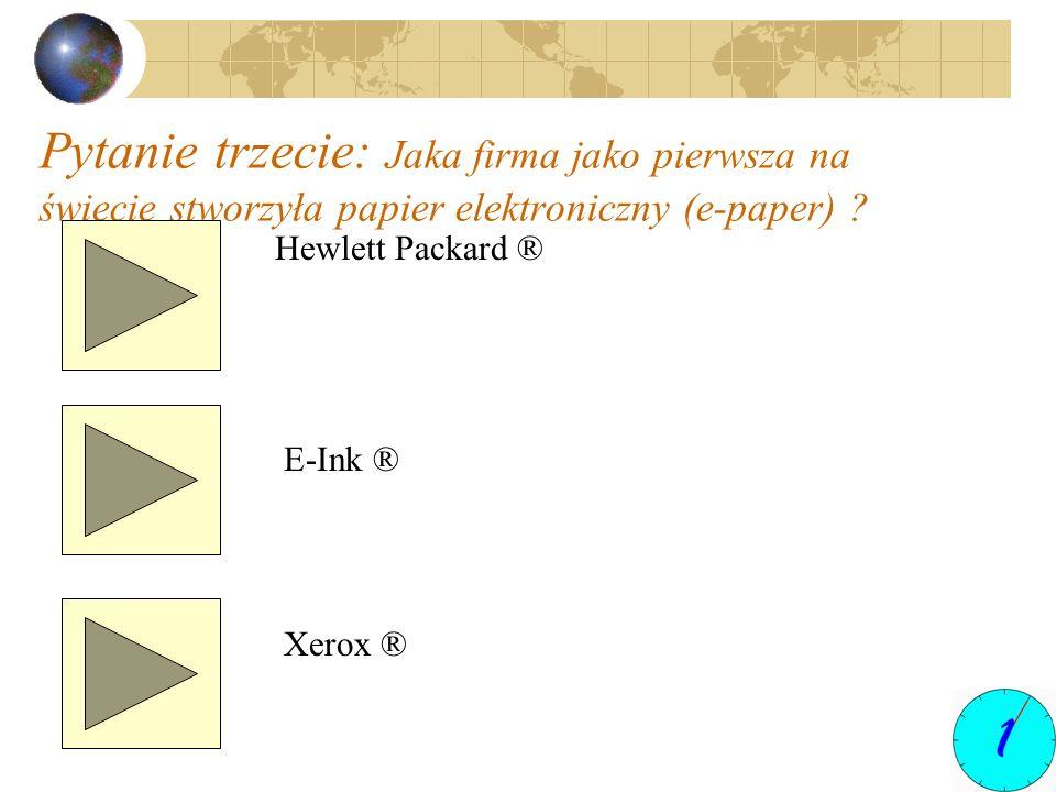 Pytanie trzecie: Jaka firma jako pierwsza na świecie stworzyła papier elektroniczny (e-paper) ? Hewlett Packard ® E-Ink ® Xerox ®