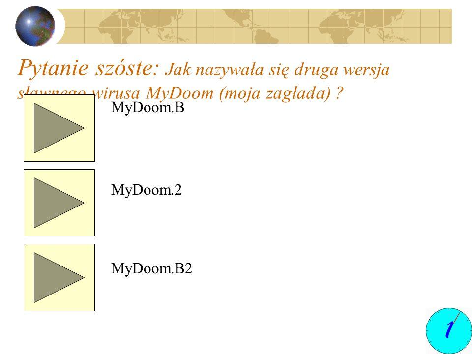 Pytanie szóste: Jak nazywała się druga wersja sławnego wirusa MyDoom (moja zagłada) ? MyDoom.B MyDoom.2 MyDoom.B2