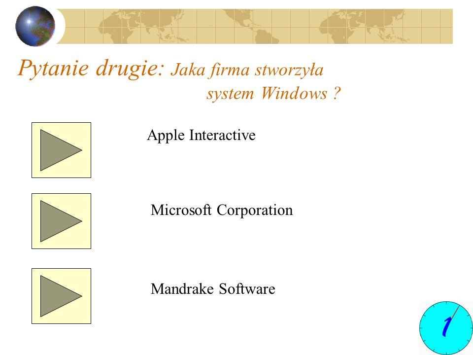 Pytanie drugie: Jaka firma stworzyła system Windows ? Apple Interactive Microsoft Corporation Mandrake Software