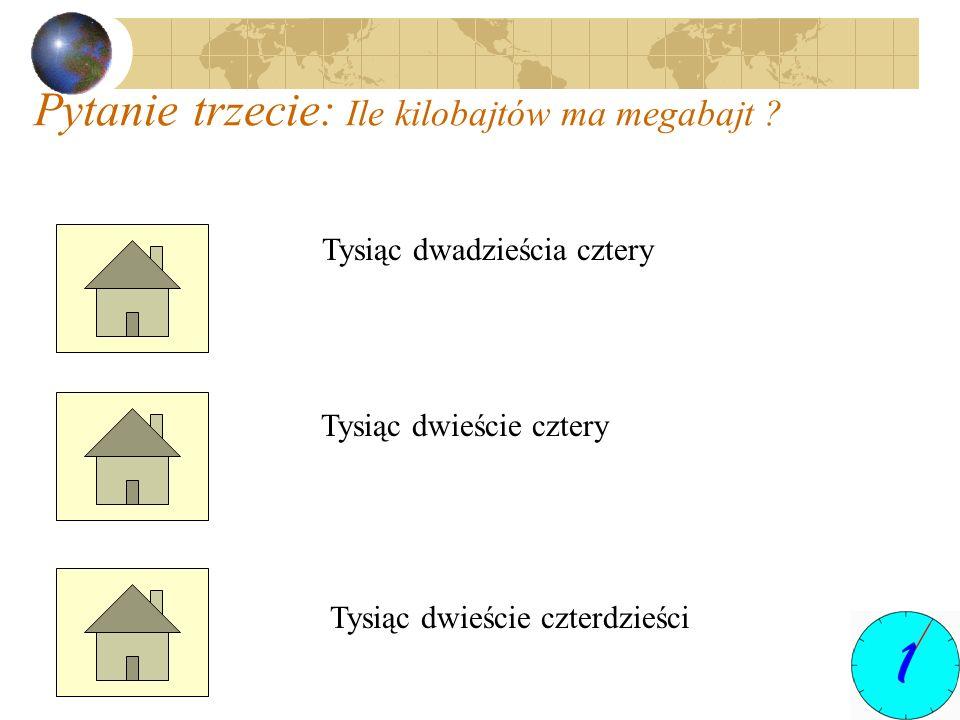 Pytanie trzecie: Ile kilobajtów ma megabajt ? Tysiąc dwadzieścia cztery Tysiąc dwieście cztery Tysiąc dwieście czterdzieści
