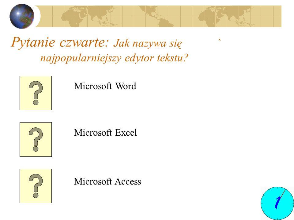 Pytanie czwarte: Jak nazywa się ` najpopularniejszy edytor tekstu? Microsoft Word Microsoft Excel Microsoft Access