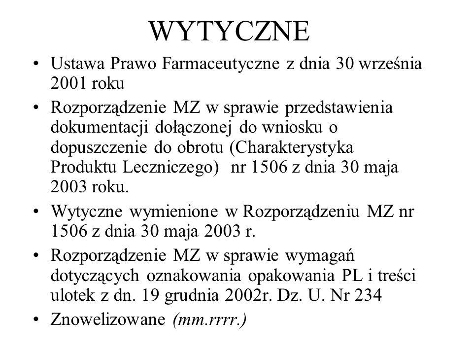 WYTYCZNE Ustawa Prawo Farmaceutyczne z dnia 30 września 2001 roku Rozporządzenie MZ w sprawie przedstawienia dokumentacji dołączonej do wniosku o dopuszczenie do obrotu (Charakterystyka Produktu Leczniczego) nr 1506 z dnia 30 maja 2003 roku.