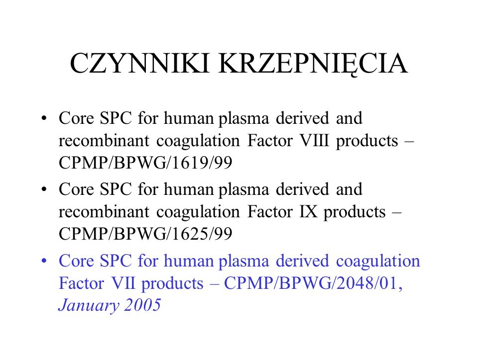 CZYNNIKI KRZEPNIĘCIA Core SPC for human plasma derived and recombinant coagulation Factor VIII products – CPMP/BPWG/1619/99 Core SPC for human plasma derived and recombinant coagulation Factor IX products – CPMP/BPWG/1625/99 Core SPC for human plasma derived coagulation Factor VII products – CPMP/BPWG/2048/01, January 2005