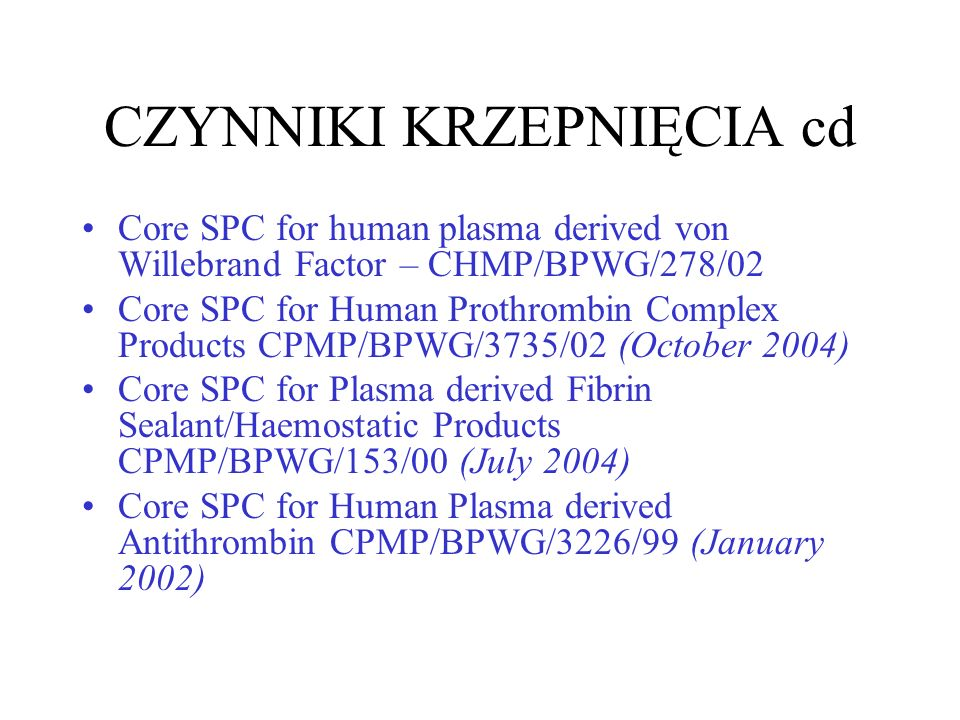 CZYNNIKI KRZEPNIĘCIA cd Core SPC for human plasma derived von Willebrand Factor – CHMP/BPWG/278/02 Core SPC for Human Prothrombin Complex Products CPMP/BPWG/3735/02 (October 2004) Core SPC for Plasma derived Fibrin Sealant/Haemostatic Products CPMP/BPWG/153/00 (July 2004) Core SPC for Human Plasma derived Antithrombin CPMP/BPWG/3226/99 (January 2002)