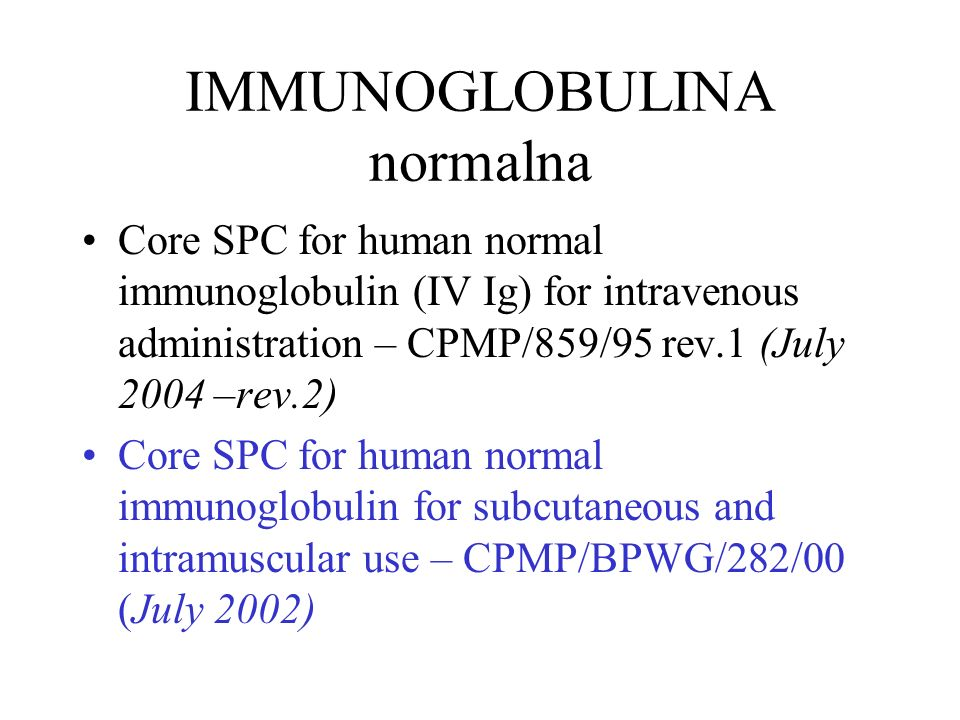 IMMUNOGLOBULINA normalna Core SPC for human normal immunoglobulin (IV Ig) for intravenous administration – CPMP/859/95 rev.1 (July 2004 –rev.2) Core SPC for human normal immunoglobulin for subcutaneous and intramuscular use – CPMP/BPWG/282/00 (July 2002)