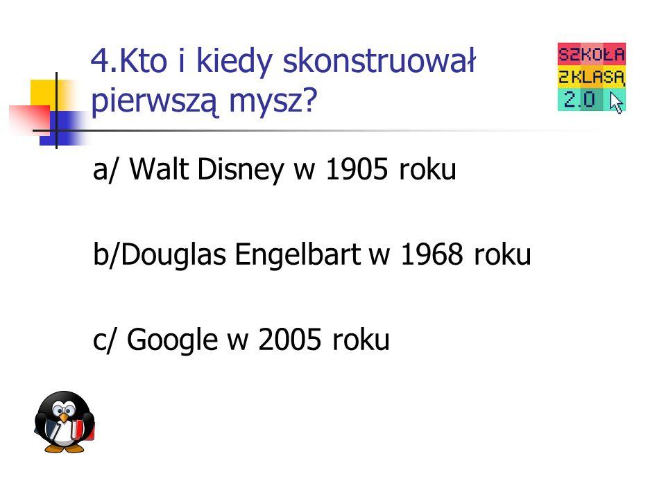 4.Kto i kiedy skonstruował pierwszą mysz? a/ Walt Disney w 1905 roku b/Douglas Engelbart w 1968 roku c/ Google w 2005 roku
