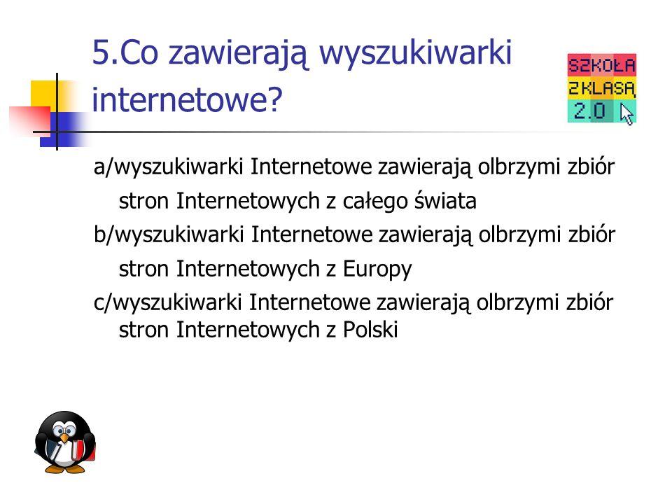 5.Co zawierają wyszukiwarki internetowe? a/wyszukiwarki Internetowe zawierają olbrzymi zbiór stron Internetowych z całego świata b/wyszukiwarki Intern