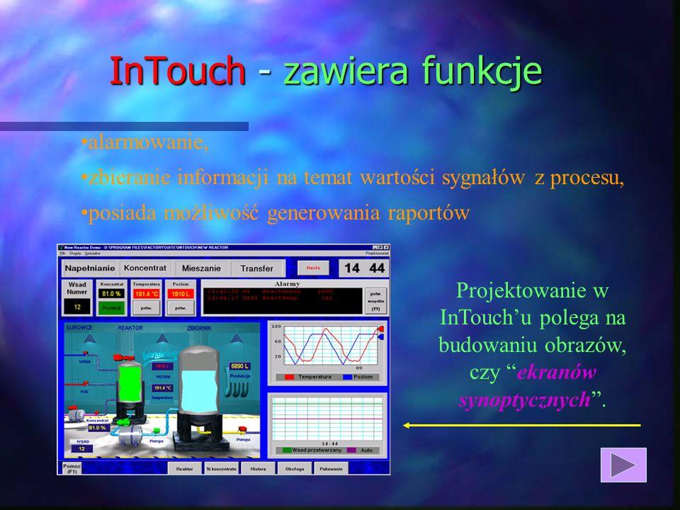 InTouch - zawiera funkcje alarmowanie, zbieranie informacji na temat wartości sygnałów z procesu, posiada możliwość generowania raportów Projektowanie w InTouchu polega na budowaniu obrazów, czy ekranów synoptycznych.