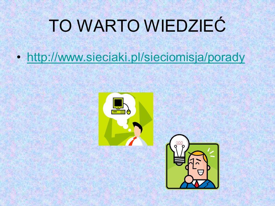 TO WARTO WIEDZIEĆ http://www.sieciaki.pl/sieciomisja/porady
