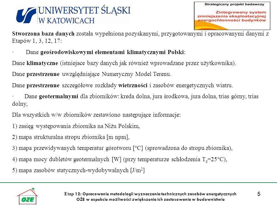 5 Etap 12: Opracowanie metodologii wyznaczania technicznych zasobów energetycznych OŹE w aspekcie możliwości zwiększenia ich zastosowania w budownictwie Stworzona baza danych została wypełniona pozyskanymi, przygotowanymi i opracowanymi danymi z Etapów 1, 3, 12, 17: · Dane geośrodowiskowymi elementami klimatycznymi Polski: Dane klimatyczne (istniejace bazy danych jak również wprowadzane przez użytkownika).