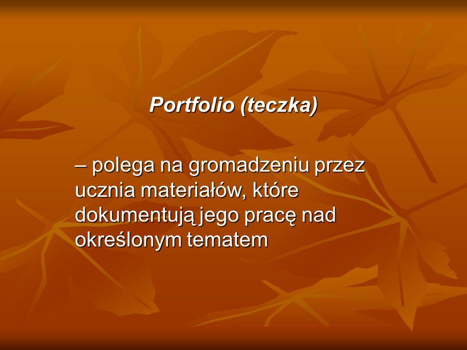 Portfolio (teczka) – polega na gromadzeniu przez ucznia materiałów, które dokumentują jego pracę nad określonym tematem