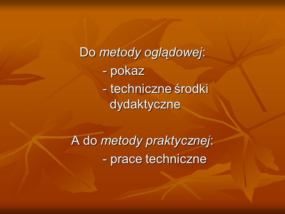 Do metody oglądowej: - pokaz - techniczne środki dydaktyczne A do metody praktycznej: - prace techniczne - prace techniczne