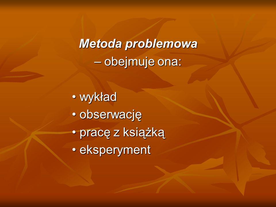 Metoda problemowa – obejmuje ona: wykład wykład obserwację obserwację pracę z książką pracę z książką eksperyment eksperyment