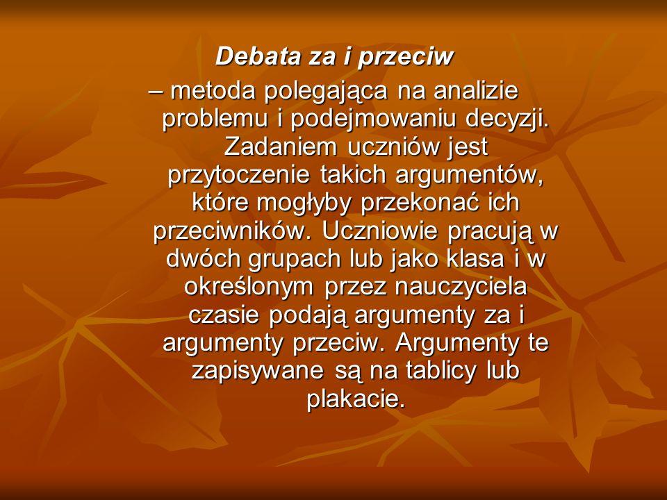Debata za i przeciw – metoda polegająca na analizie problemu i podejmowaniu decyzji. Zadaniem uczniów jest przytoczenie takich argumentów, które mogły