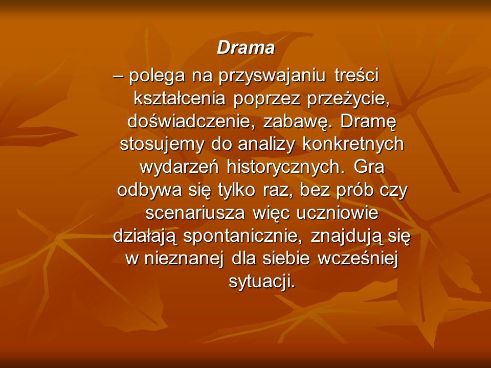 Drama – polega na przyswajaniu treści kształcenia poprzez przeżycie, doświadczenie, zabawę. Dramę stosujemy do analizy konkretnych wydarzeń historyczn