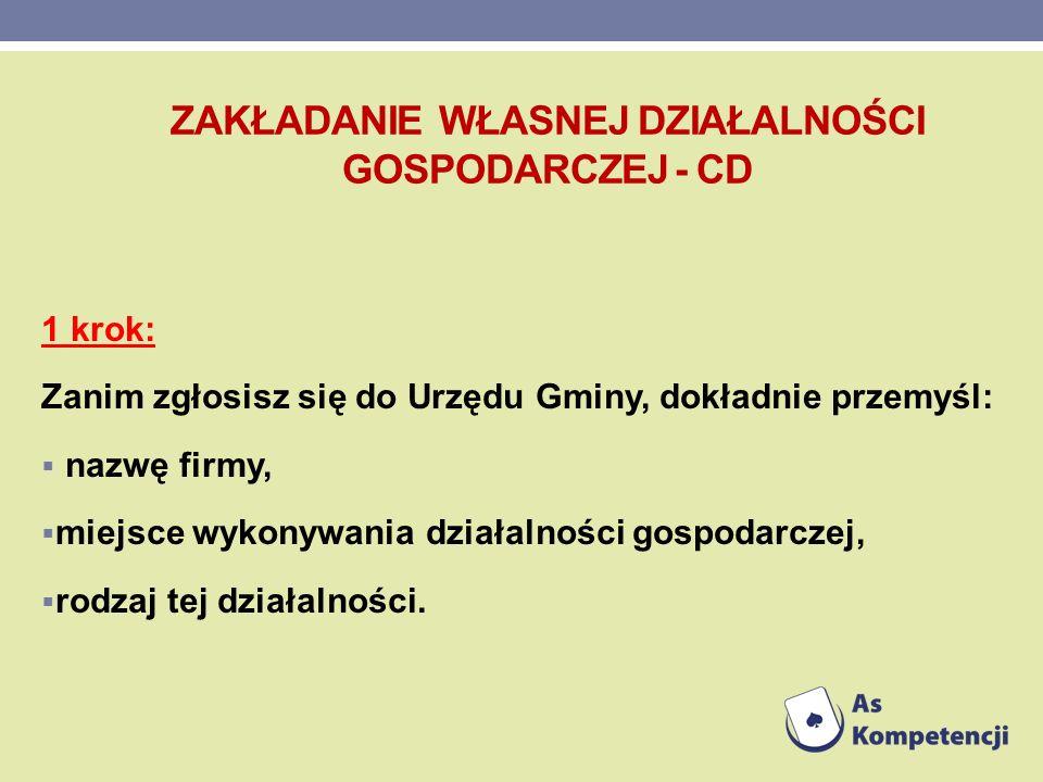 ZAKŁADANIE WŁASNEJ DZIAŁALNOŚCI GOSPODARCZEJ - CD 1 krok: Zanim zgłosisz się do Urzędu Gminy, dokładnie przemyśl: nazwę firmy, miejsce wykonywania dzi
