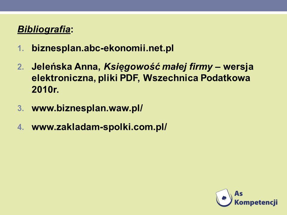 Bibliografia: 1. biznesplan.abc-ekonomii.net.pl 2. Jeleńska Anna, Księgowość małej firmy – wersja elektroniczna, pliki PDF, Wszechnica Podatkowa 2010r
