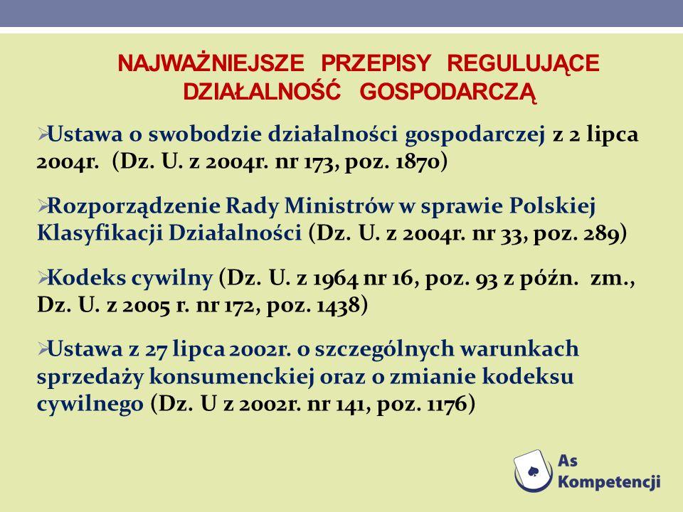 NAJWAŻNIEJSZE PRZEPISY REGULUJĄCE DZIAŁALNOŚĆ GOSPODARCZĄ Ustawa o swobodzie działalności gospodarczej z 2 lipca 2004r. (Dz. U. z 2004r. nr 173, poz.