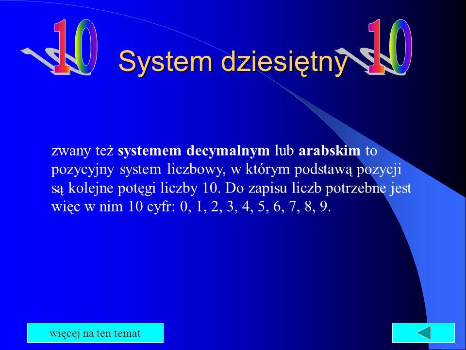 System dziesiętny zwany też systemem decymalnym lub arabskim to pozycyjny system liczbowy, w którym podstawą pozycji są kolejne potęgi liczby 10. Do z