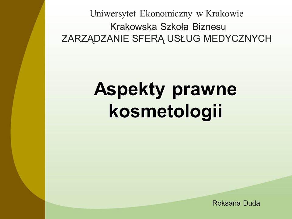 Uniwersytet Ekonomiczny w Krakowie Krakowska Szkoła Biznesu ZARZĄDZANIE SFERĄ USŁUG MEDYCZNYCH Aspekty prawne kosmetologii Roksana Duda
