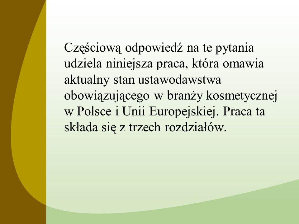 Częściową odpowiedź na te pytania udziela niniejsza praca, która omawia aktualny stan ustawodawstwa obowiązującego w branży kosmetycznej w Polsce i Un