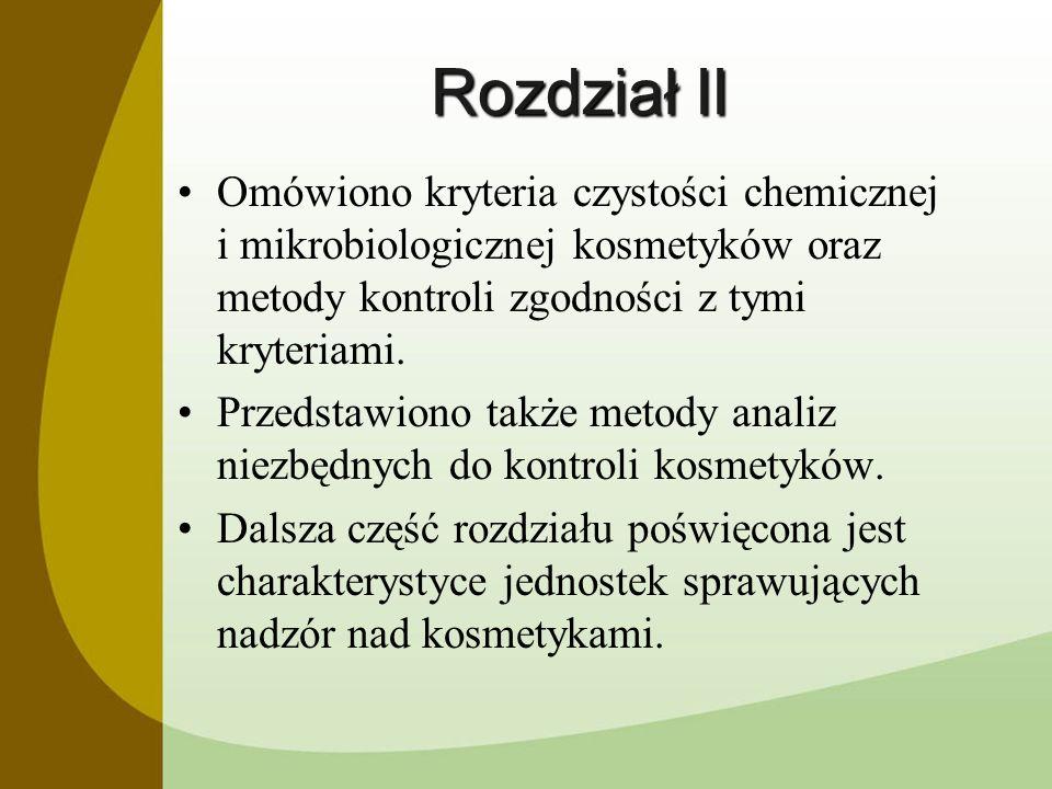 Rozdział II Omówiono kryteria czystości chemicznej i mikrobiologicznej kosmetyków oraz metody kontroli zgodności z tymi kryteriami. Przedstawiono takż