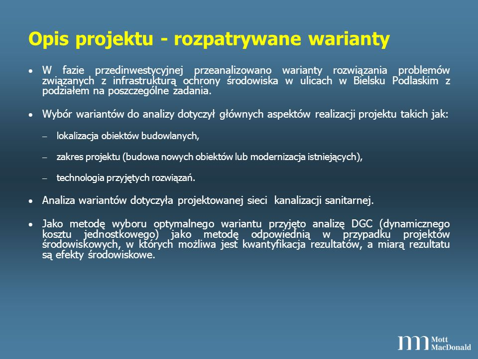 Opis projektu - wybrana opcja Koszty inwestycyjne – wariant nr 1 (inwestycyjny): 6 768 204,78 PLN netto – Wariant nr 2 (alternatywny): 7 048 204,78 PLN netto Zdyskontowany efekt ekologiczny taki sam dla obu rozpatrywanych wariantów: 2.513.547 m 3 Zdyskontowane koszty całkowite: – Wariant inwestycyjny: 17 017 778 PLN, – Wariant alternatywny: 17 733 714 PLN.
