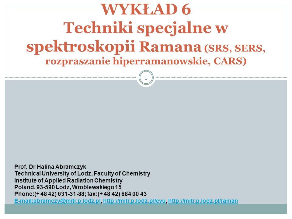 WYKŁAD 6 Techniki specjalne w spektroskopii Ramana (SRS, SERS, rozpraszanie hiperramanowskie, CARS) 1 Prof. Dr Halina Abramczyk Technical University o