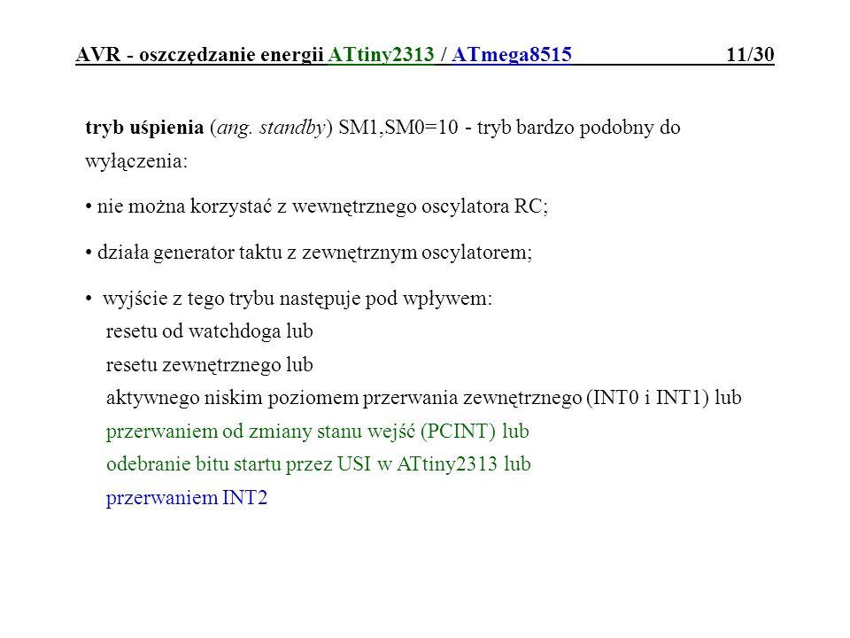 AVR - oszczędzanie energii ATtiny2313 / ATmega8515 11/30 tryb uśpienia (ang. standby) SM1,SM0=10 - tryb bardzo podobny do wyłączenia: nie można korzys
