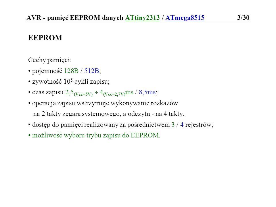 AVR - pamięć EEPROM danych ATtiny2313 / ATmega8515 4/30 Rejestry pośredniczące w dostępie do EEPROM: adres dostępu do EEPROM 6..0 EEAR 1Eh 3Eh Rejestr, do którego należy wpisać adres komórki EEPROM, która ma być odczytana lub zaprogramowana: rejestr buforowy danych EEPROM EEDR 1Dh 3Dh Rejestr buforujący odczyt i zapis komórek EEPROM: EEAR 8 EEARH1Fh 3Fh adres dostępu do EEPROM EEAR 7..0 EEARL1Eh 3Eh