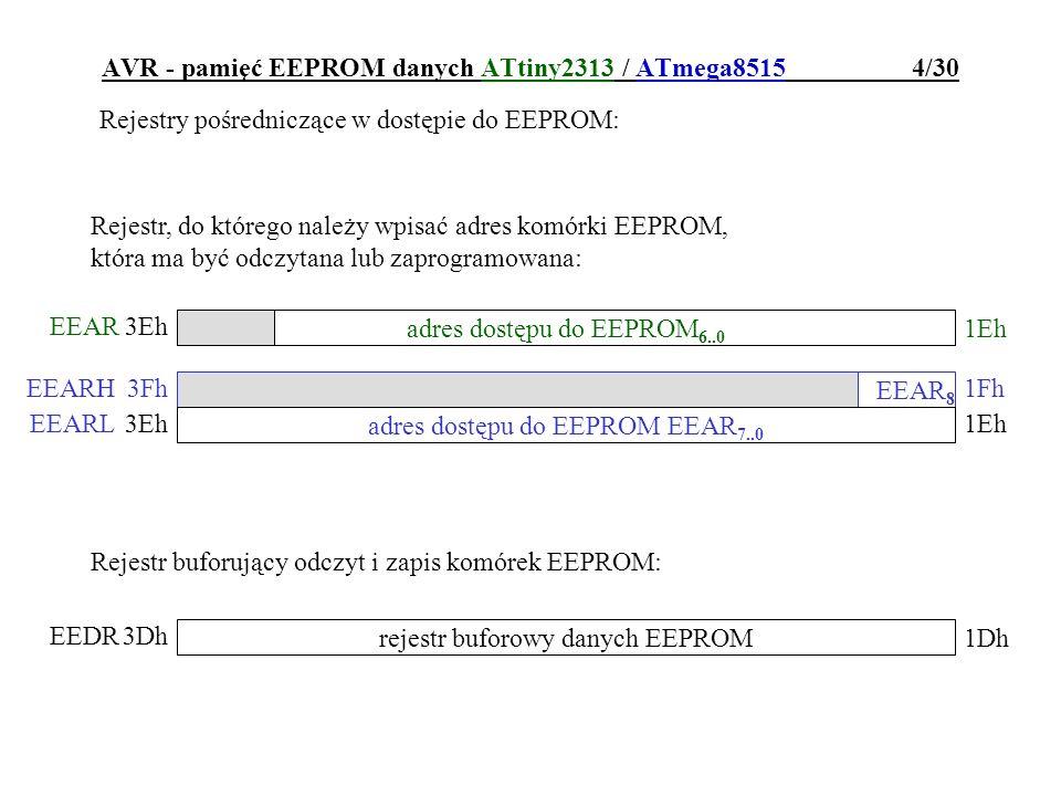 AVR - pamięć EEPROM danych ATtiny2313 / ATmega8515 4/30 Rejestry pośredniczące w dostępie do EEPROM: adres dostępu do EEPROM 6..0 EEAR 1Eh 3Eh Rejestr