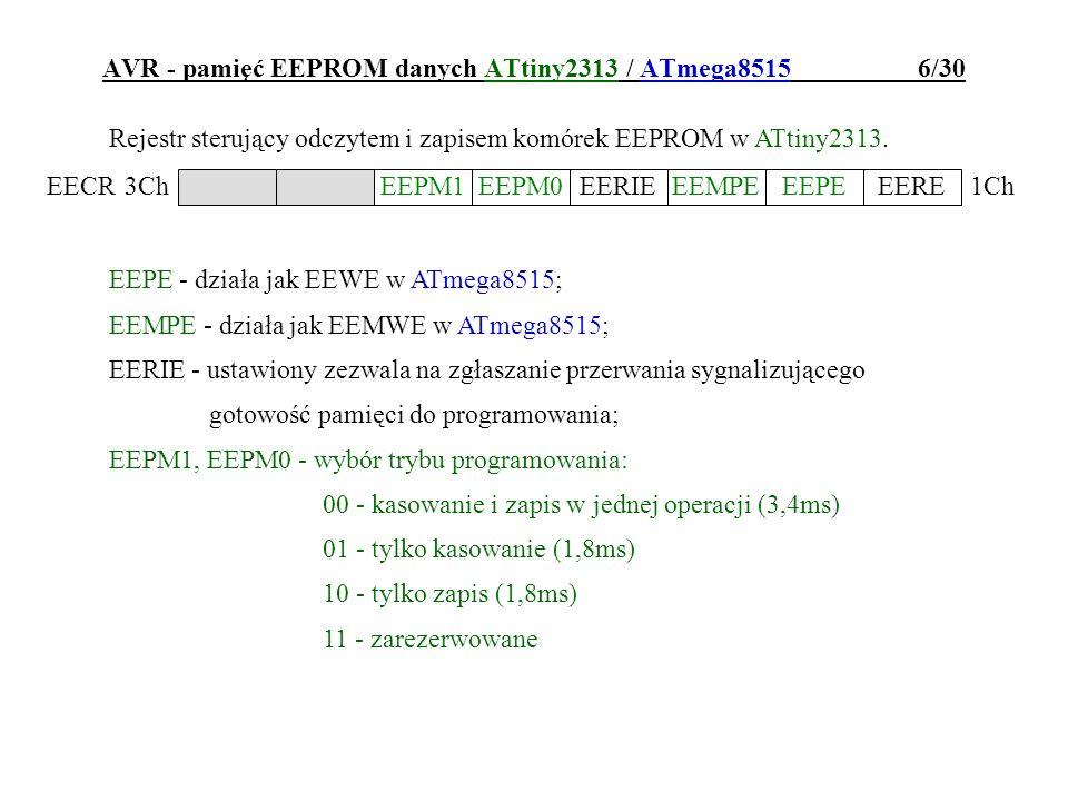 AVR - programowanie mikrokontrolera ATtiny2313 / ATmega8515 17/30 Bity zabezpieczające: LB2,LB1 = 1 1 - brak zabezpieczenia FLASH, EEPROM i bitów konfig.; 1 0 - programowanie FLASH i EEPROM zabronione, ale możliwa ich weryfikacja/odczyt, bity konfiguracyjne zabezpieczone; 0 0 - programowanie oraz odczyt/weryfikacja FLASH i EEPROM zabronione, bity konfiguracyjne zabezpieczone; BLB02,BLB01 - określają poziom zabezpieczenia sektora aplikacji w pamięci FLASH BLB12,BLB11 - określają poziom zabezpieczenia boot-sektora w pamięci FLASH: =11 - rozkazy SPM i LPM bez ograniczeń =10 - wpis do danego sektora rozkazem SPM zabroniony =01 - odczyt z danego sektora rozkazem LPM z drugiego sektora zabroniony =00 - połączenie trybów 10 i 01 w trybach 01 i 00 niemożliwe jest między-sektorowe korzystanie z przerwań.