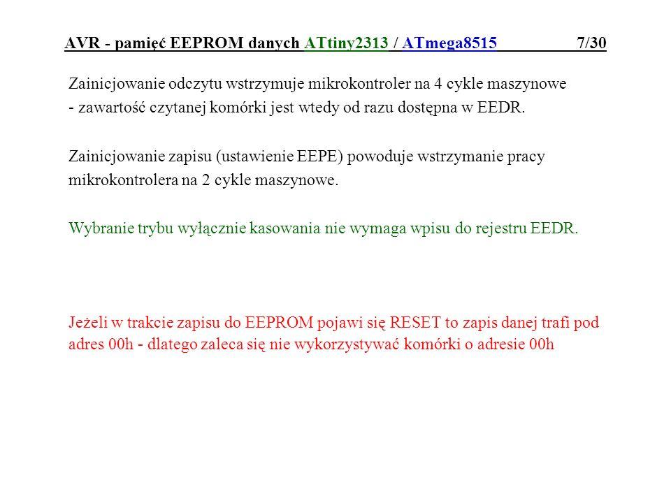 AVR - pamięć EEPROM danych ATtiny2313 / ATmega8515 8/30 przykład zapisu do EEPROMu: ;parametry:r17=adres ;r16=dana do zapisu EEwr:sbicEECR,EEPE;oczekiwanie na koniec rjmpEEwr;poprzedniej operacji outEEAR,r17;przygotowanie adresu out EEDR,r16;przygotowanie danej cli;zablokowanie przerwan sbi EECR,EEMPE;ustawienie EEMPE sbiEECR,EEPE;start zapisu sei;odblokowanie przerwan ret