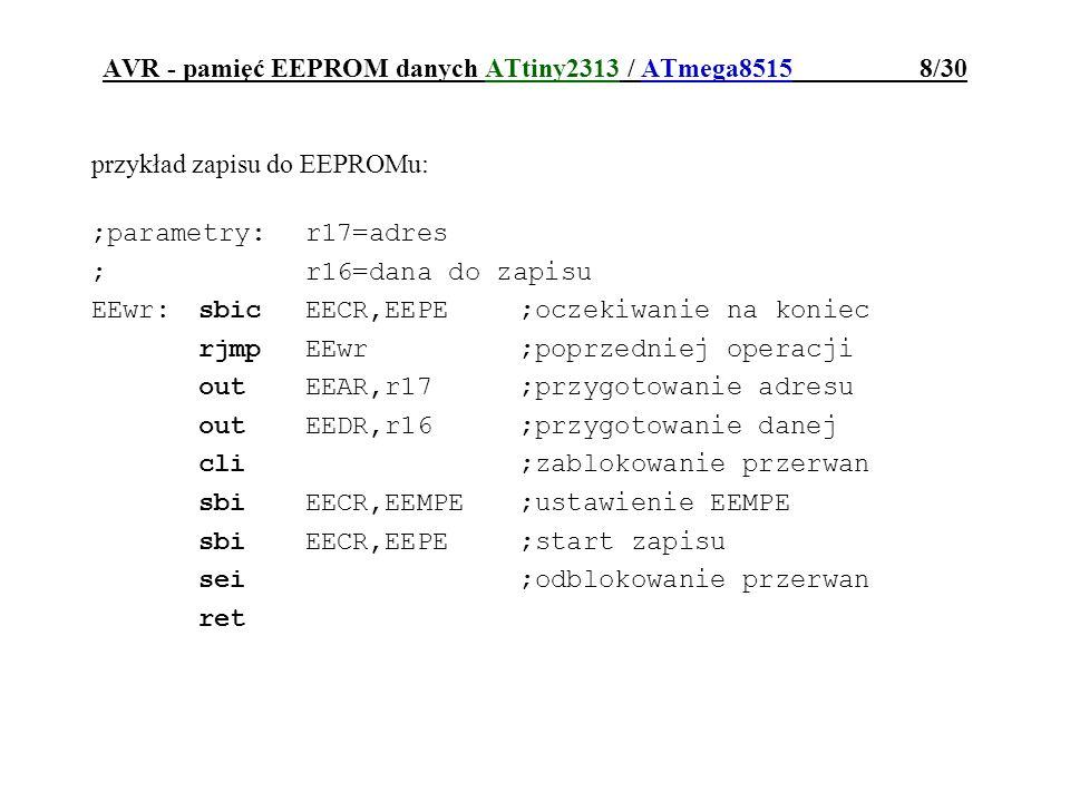 AVR - pamięć EEPROM danych ATtiny2313 / ATmega8515 9/30 przykład odczytu z EEPROMu: ;parametry:r17=adres ;wyniki:r16=odczytana dana EErd:sbicEECR,EEPE;oczekiwanie na koniec rjmpEErd;poprzedniej operacji outEEAR,r17;przygotowanie adresu sbiEECR,EERE;start odczytu inr16,EEDR;odczyt danej do r16 ret
