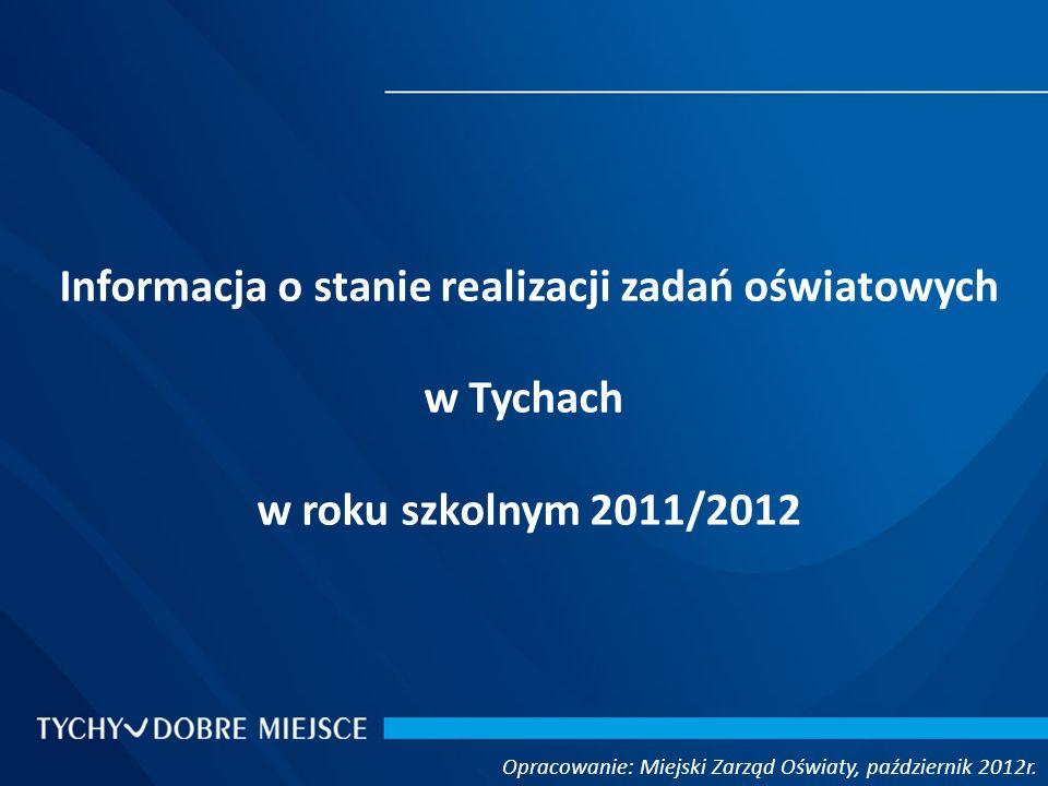 Informacja o stanie realizacji zadań oświatowych w Tychach w roku szkolnym 2011/2012 Opracowanie: Miejski Zarząd Oświaty, październik 2012r.