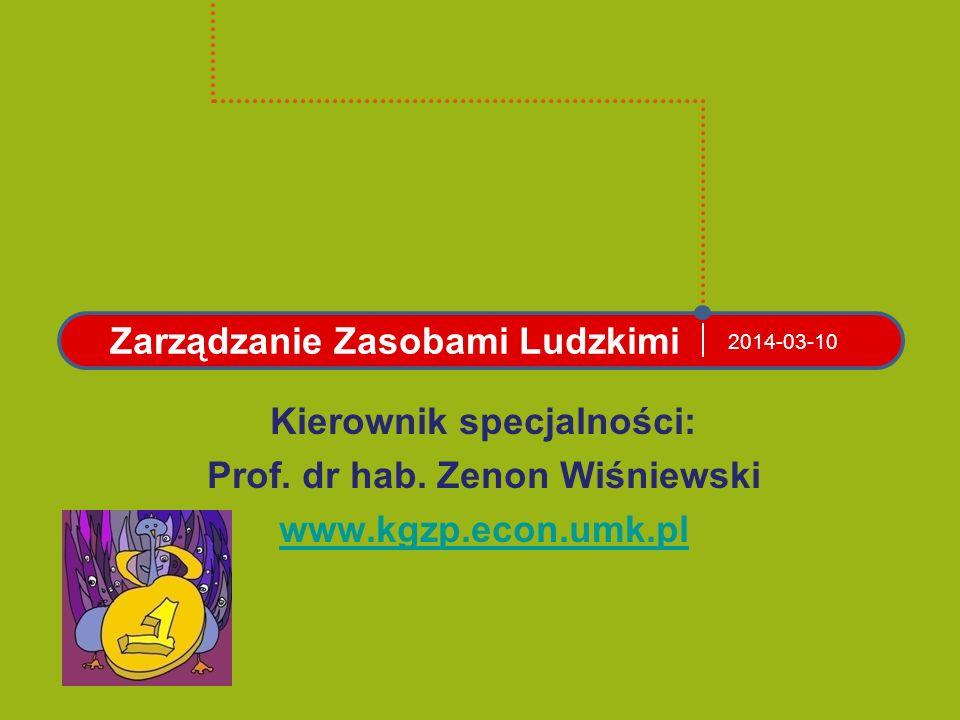 2014-03-10 Zarządzanie Zasobami Ludzkimi Kierownik specjalności: Prof. dr hab. Zenon Wiśniewski www.kgzp.econ.umk.pl
