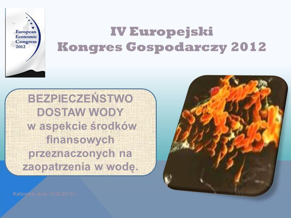 Katowice, dnia 15.05.2012 r. IV Europejski Kongres Gospodarczy 2012 BEZPIECZEŃSTWO DOSTAW WODY w aspekcie środków finansowych przeznaczonych na zaopat