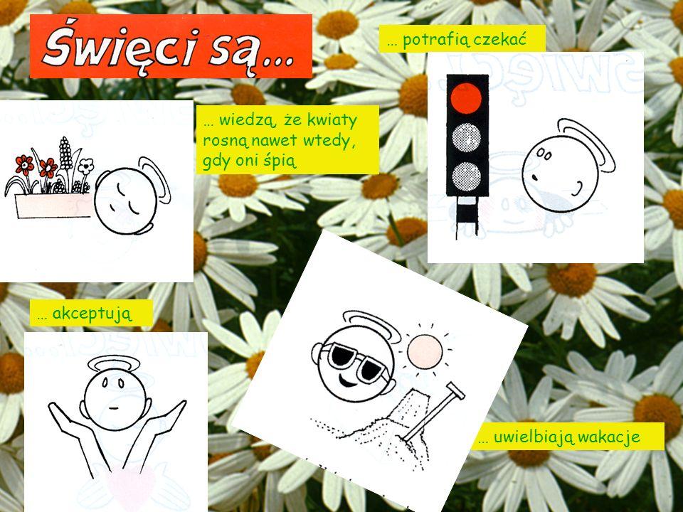 … potrafią czekać … wiedzą, że kwiaty rosną nawet wtedy, gdy oni śpią … akceptują … uwielbiają wakacje