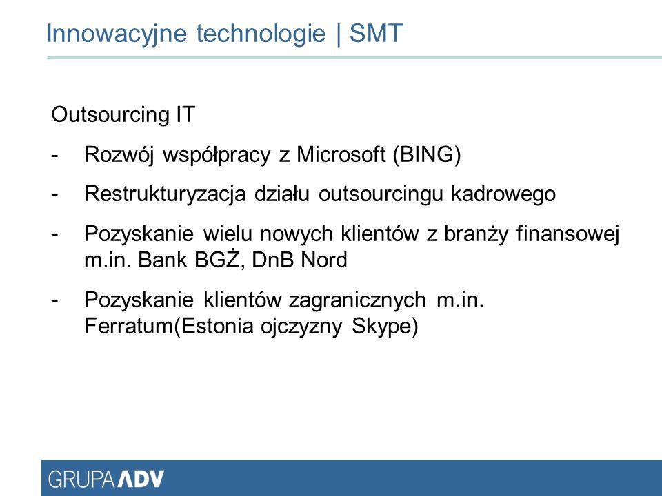 Innowacyjne technologie | SMT Outsourcing IT -Rozwój współpracy z Microsoft (BING) -Restrukturyzacja działu outsourcingu kadrowego -Pozyskanie wielu nowych klientów z branży finansowej m.in.