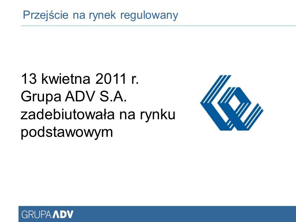 Przejście na rynek regulowany 13 kwietna 2011 r. Grupa ADV S.A. zadebiutowała na rynku podstawowym