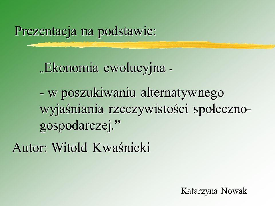 Katarzyna Nowak Ekonomia ewolucyjna - Ekonomia ewolucyjna - - w poszukiwaniu alternatywnego wyjaśniania rzeczywistości społeczno- gospodarczej.