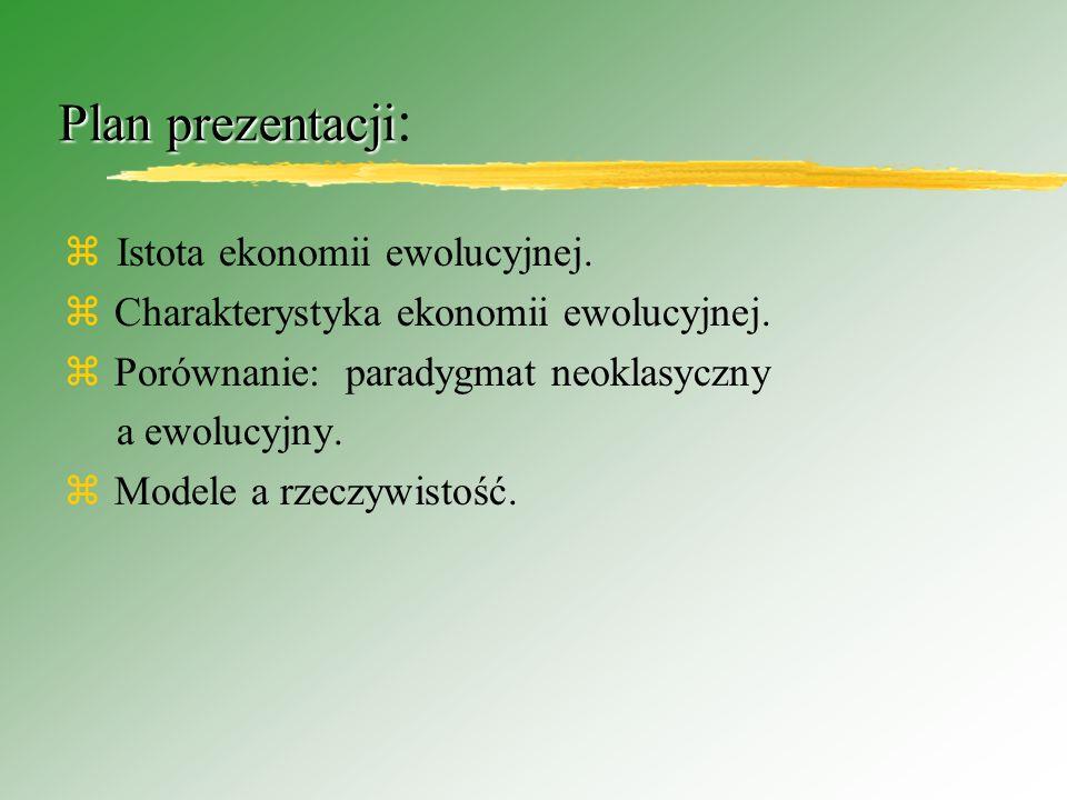 Ekonomia ewolucyjna Współczesne teoretyzowanie w ekonomii - próby wyjaśniania dlaczego pewne typy zachowań i instytucji obserwowane są w gospodarce; klasyczny problem wyjaśnienia w jaki sposób w warunkach ograniczonych zasobów proces gospodarczy staje się efektywnym,optymalnym.