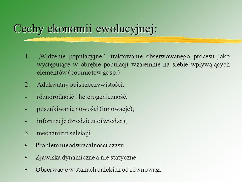 Cechy ekonomii ewolucyjnej Cechy ekonomii ewolucyjnej: 1.Widzenie populacyjne- traktowanie obserwowanego procesu jako występujące w obrębie populacji wzajemnie na siebie wpływających elementów (podmiotów gosp.) 2.Adekwatny opis rzeczywistości: -różnorodność i heterogeniczność; -poszukiwanie nowości (innowacje); -informacje dziedziczne (wiedza); 3.mechanizm selekcji.