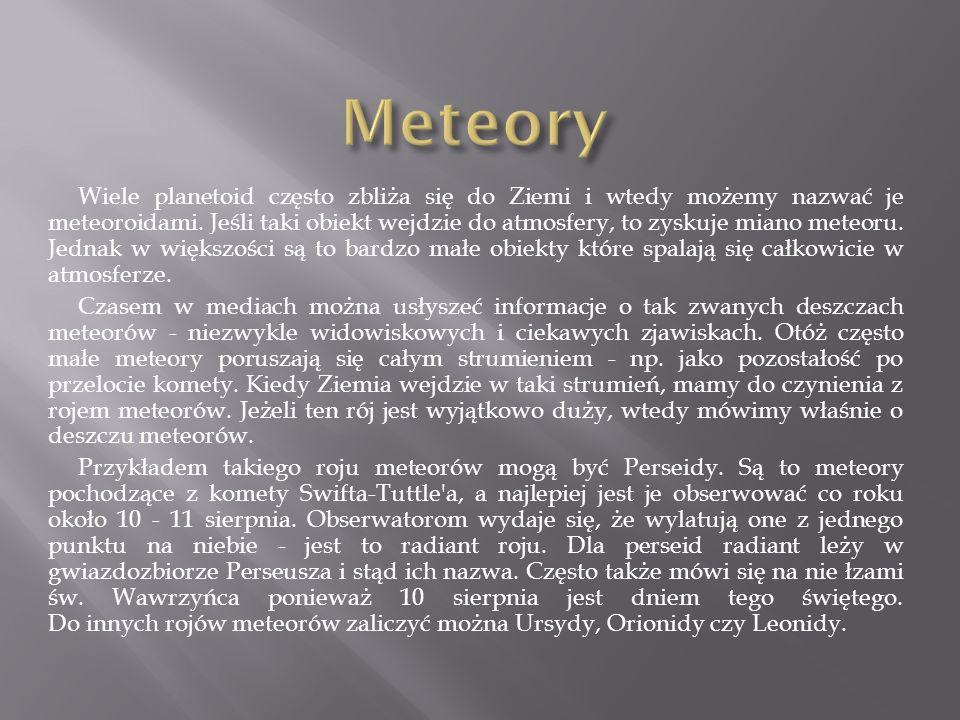 Wiele planetoid często zbliża się do Ziemi i wtedy możemy nazwać je meteoroidami. Jeśli taki obiekt wejdzie do atmosfery, to zyskuje miano meteoru. Je