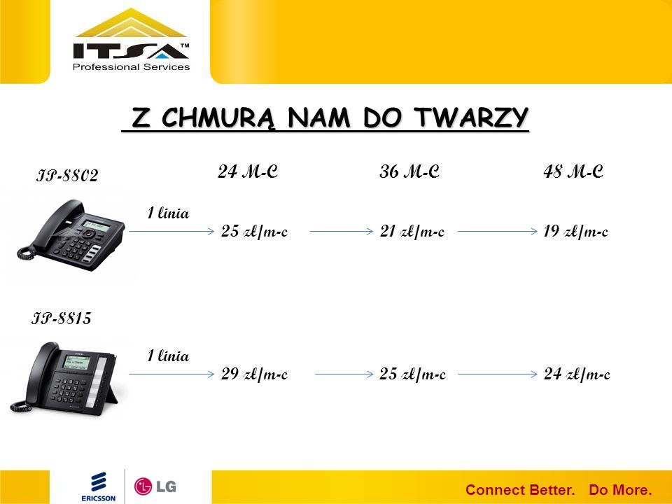 Z CHMURĄ NAM DO TWARZY Z CHMURĄ NAM DO TWARZY Connect Better. Do More. 24 M-C36 M-C48 M-C 25 zł/m-c21 zł/m-c19 zł/m-c 1 linia IP-8802 IP-8815 29 zł/m-