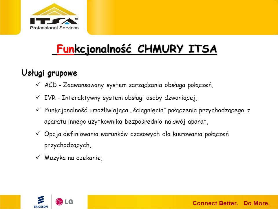 Funkcjonalność CHMURY ITSA Funkcjonalność CHMURY ITSA Connect Better. Do More. Usługi grupowe ACD - Zaawansowany system zarządzania obsługa połączeń,