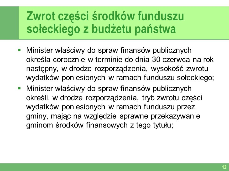 Zwrot części środków funduszu sołeckiego z budżetu państwa Minister właściwy do spraw finansów publicznych określa corocznie w terminie do dnia 30 czerwca na rok następny, w drodze rozporządzenia, wysokość zwrotu wydatków poniesionych w ramach funduszu sołeckiego; Minister właściwy do spraw finansów publicznych określi, w drodze rozporządzenia, tryb zwrotu części wydatków poniesionych w ramach funduszu przez gminy, mając na względzie sprawne przekazywanie gminom środków finansowych z tego tytułu; 12