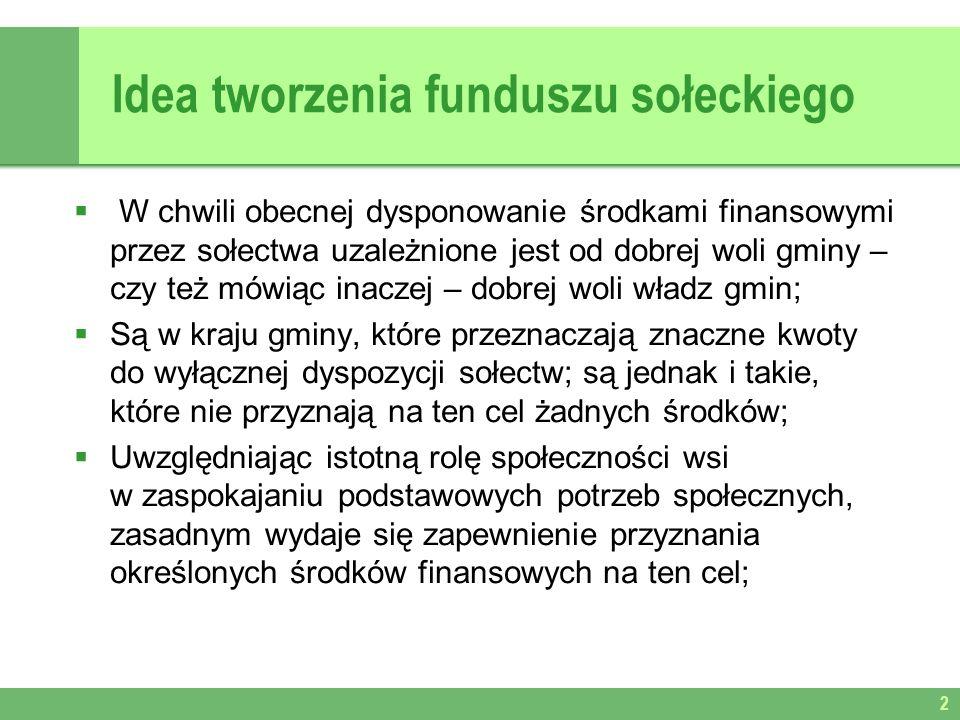 Idea tworzenia funduszu sołeckiego W chwili obecnej dysponowanie środkami finansowymi przez sołectwa uzależnione jest od dobrej woli gminy – czy też mówiąc inaczej – dobrej woli władz gmin; Są w kraju gminy, które przeznaczają znaczne kwoty do wyłącznej dyspozycji sołectw; są jednak i takie, które nie przyznają na ten cel żadnych środków; Uwzględniając istotną rolę społeczności wsi w zaspokajaniu podstawowych potrzeb społecznych, zasadnym wydaje się zapewnienie przyznania określonych środków finansowych na ten cel; 2