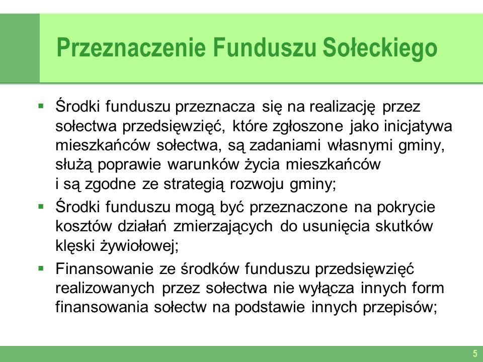 Przeznaczenie Funduszu Sołeckiego Środki funduszu przeznacza się na realizację przez sołectwa przedsięwzięć, które zgłoszone jako inicjatywa mieszkańców sołectwa, są zadaniami własnymi gminy, służą poprawie warunków życia mieszkańców i są zgodne ze strategią rozwoju gminy; Środki funduszu mogą być przeznaczone na pokrycie kosztów działań zmierzających do usunięcia skutków klęski żywiołowej; Finansowanie ze środków funduszu przedsięwzięć realizowanych przez sołectwa nie wyłącza innych form finansowania sołectw na podstawie innych przepisów; 5